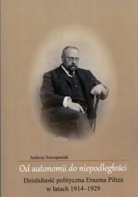 Od autonomii do niepodległości. Działalność polityczna Erazma Piltza w latach 1914-1929 - okładka książki