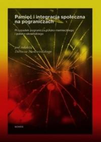Pamięć i integracja społeczna na pograniczach. Przypadek pogranicza polsko-niemieckiego i polsko-ukraińskiego - okładka książki