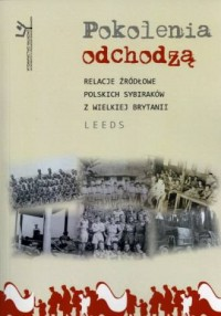 Pokolenia odchodzą. Relacje źródłowe polskich sybiraków w Wielkiej Brytanii. Leeds - okładka książki