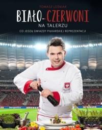 Biało-Czerowni na talerzu. Co jedzą Szczęsny, Glik, Krychowiak, Milik, Lewandowski i inni - okładka książki