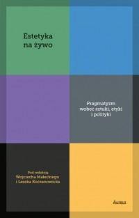 Estetyka na żywo. Pragmatyzm wobec sztuki, etyki i polityki - okładka książki