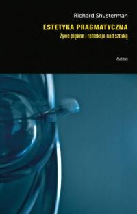 Estetyka pragmatyczna. Żywe piękno i refleksja nad sztuką - okładka książki