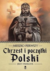 Mieszko Pierwszy. Chrzest i początki Polski - okładka książki