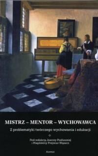 Mistrz-mentor-wychowawca. Z problematyki twórczego wychowania i edukacji - okładka książki