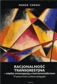 Racjonalność transgresyjna - między emancypacją a instrumentalizmem. W poszukiwaniu podstaw pedagogiki - okładka książki