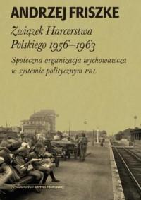 Związek Harcerstwa Polskiego 1956-1963. Społeczna organizacja wychowawcza w systemie politycznym PRL - okładka książki