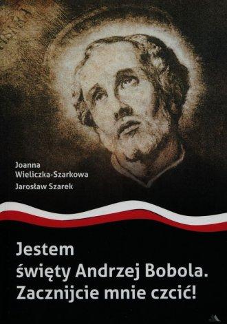 Jestem święty Andrzej Bobola. Zacznijcie - okładka książki