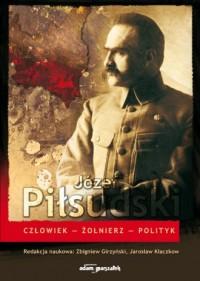 Józef Piłsudski. Człowiek - Żołnierz - Polityk - okładka książki
