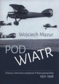 Pod wiatr. Francja i lotnictwo wojskowe II Rzeczypospolitej 1921-1938 - okładka książki
