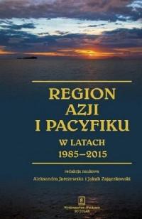 Region Azji i Pacyfiku w latach 1985-2015. Ciągłość i zmiana w regionalnym systemie międzynarodowym - okładka książki