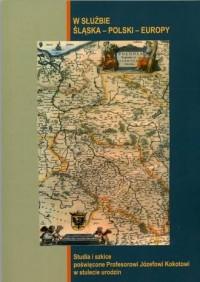 W służbie Śląska - Polski - Europy. Studia i szkice poświęcone Profesorowi Józefowi Kokotowi w stulecie urodzin - okładka książki