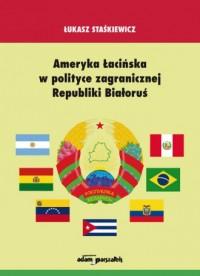 Ameryka Łacińska w polityce zagranicznej Republiki Białoruś - okładka książki