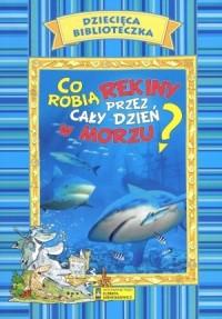 Dziecięca Biblioteczka. Co robią rekiny przez cały dzień w morzu - okładka książki