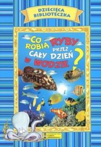 Dziecięca Biblioteczka. Co robią ryby przez cały dzień w wodzie - okładka książki
