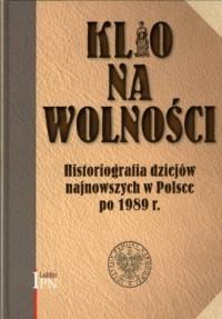 Klio na wolności. Historiografia dziejów najnowszych w Polsce po 1989 r. - okładka książki