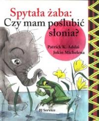 Spytała żaba: czy mam poslubić słonia? - okładka książki