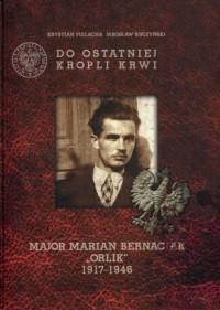 Do ostatniej kropli krwi. Major Marian Bernaciak Orlik 1917-1946 - okładka książki
