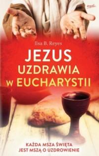 Jezus uzdrawia w Eucharystii. Każda Msza święta jest mszą o uzdrowienie - okładka książki