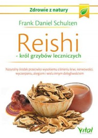 Reishi, król grzybów leczniczych. Naturalny środek przeciwko wysokiemu ciśnieniu krwi, nerwowości, wyczerpaniu, alergiom i wielu innym. Seria: Zdrowie z natury - okładka książki