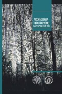 Archeologia totalitaryzmu. Ślady represji 1939-1956 - okładka książki