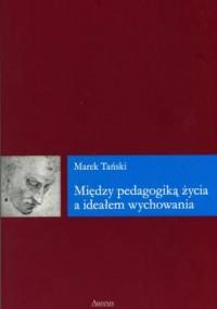 Między pedagogiką życia a ideałem wychowania - okładka książki