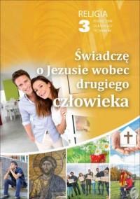 Religia 3. Technikum. Świadczę o Jezusie wobec drugiego człowieka. Podręcznik - okładka podręcznika