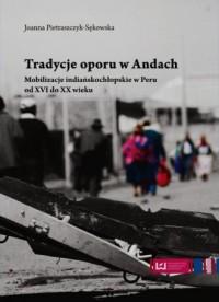 Tradycje oporu w Andach. Mobilizacje indiańskochłopskie w Peru od XVI do XX wieku - okładka książki