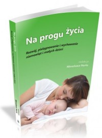 Na progu życia. Rozwój, pielęgnowanie i wychowanie niemowląt i małych dzieci - okładka książki