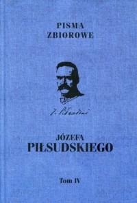 Pisma zbiorowe Józefa Piłsudskiego. Tom 4. Wydanie prac dotychczas drukiem ogłoszonych - okładka książki