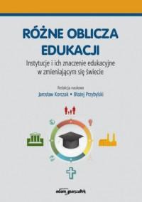 Różne oblicza edukacji. Instytucje i ich znaczenie edukacyjne w zmieniającym się świecie - okładka książki