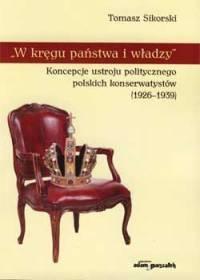 W kręgu państwa i władzy. Koncepcje ustroju politycznego polskich konserwatystów (1926-1939) - okładka książki