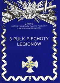 8 Pułk Piechoty Legionów. Seria: Zarys historii wojennej pułków polskich w Kampanii Wrześniowej - okładka książki