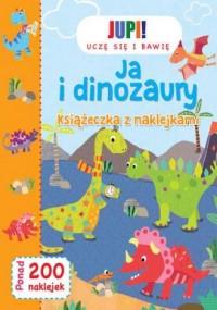 Jupi! Uczę się i bawię. Ja i Dinozaury. Książeczka z naklejkami - okładka książki