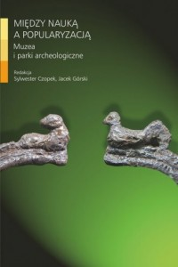Między nauką a popularyzacją. Muzea i parki archeologiczne - okładka książki