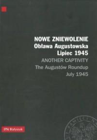 Nowe zniewolenie. Obława Augustowska. Lipiec 1945 / Another Captivity. The Augustów Roundup. July 1945 - okładka książki