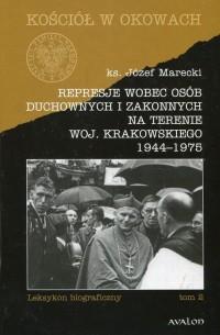 Represje wobec osób duchownych i zakonnych na terenie woj. Krakowskiego 1944-1975. Tom 2. Seria: Kościół w okowach. Seria: Kościół w okowach - okładka książki
