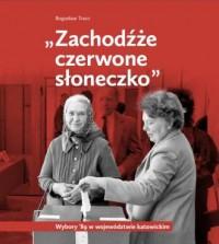 Zachodźże czerwone słoneczko. Wybory 89 w województwie katowickim - okładka książki