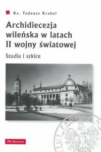 Archidiecezja wileńska w latach II wojny światowej. Studia i szkice - okładka książki