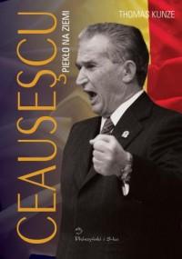 Ceausescu. Piekło na ziemi - okładka książki