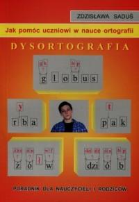 Jak pomóc uczniowi w nauce ortografii. Dysortografia. Poradnik dla nauczycieli i rodziców - okładka podręcznika