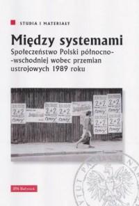 Między systemami. Społeczeństwo Polski północno-wschodniej wobec przemian ustrojowych 1989 roku. Seria: Studia i materiały - okładka książki