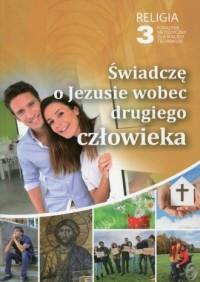 Religia 3. Technikum. Świadczę o Jezusie wobec drugiego człowieka. Poradnik metodyczny (+ CD) - okładka podręcznika