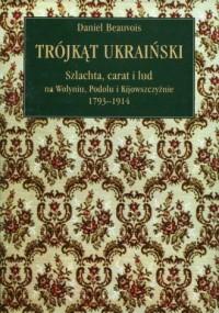 Trójkąt ukraiński. Szlachta, carat i lud na Wołyniu, Podolu i Kijowszczyźnie 1793-1914 - okładka książki