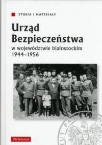 Urząd bezpieczeństwa w województwie białostockim 1944-1956. Seria: Studia i materiały - okładka książki