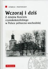 Wczoraj i dziś. Z dziejów Kościoła rzymskokatolickiego w Polsce północno-wschodniej. Seria: Studia i materiały - okładka książki
