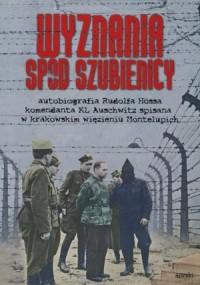 Wyznania spod szubienicy. Autobiografia Rudolfa Hössa komendanta KL Auschwitz; spisane w krakowskim więzieniu Montelupich - okładka książki