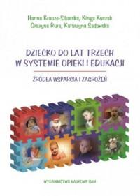 Dziecko do lat trzech w systemie opieki i edukacji. Źródła wsparcia i zagrożeń - okładka książki