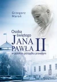 Osoba świętego Jana Pawła II w polskim porządku prawnym - okładka książki