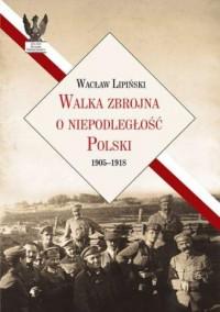 Walka zbrojna o niepodległość Polski 1905-1918 - okładka książki