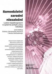 Samodzielni, zaradni, niezależni. Ludzie niepełnosprawni w systemie polityki, pracy i edukacji - okładka książki